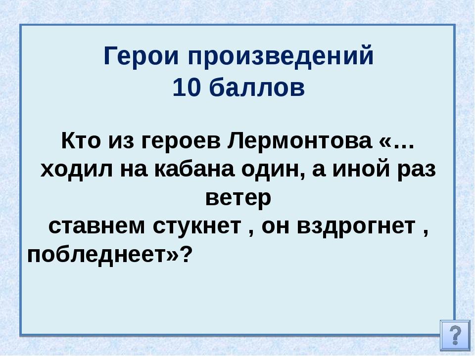 Герои произведений 10 баллов Кто из героев Лермонтова «… ходил на кабана один...