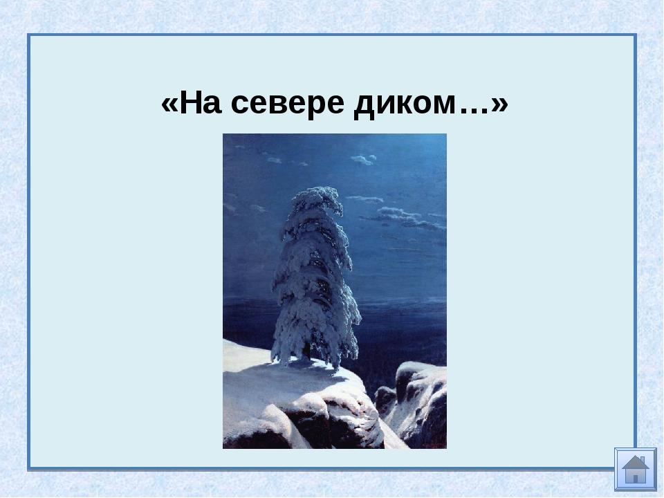 «На севере диком…»
