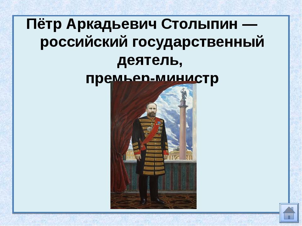 Пётр Аркадьевич Столыпин— российский государственный деятель, премьер-министр
