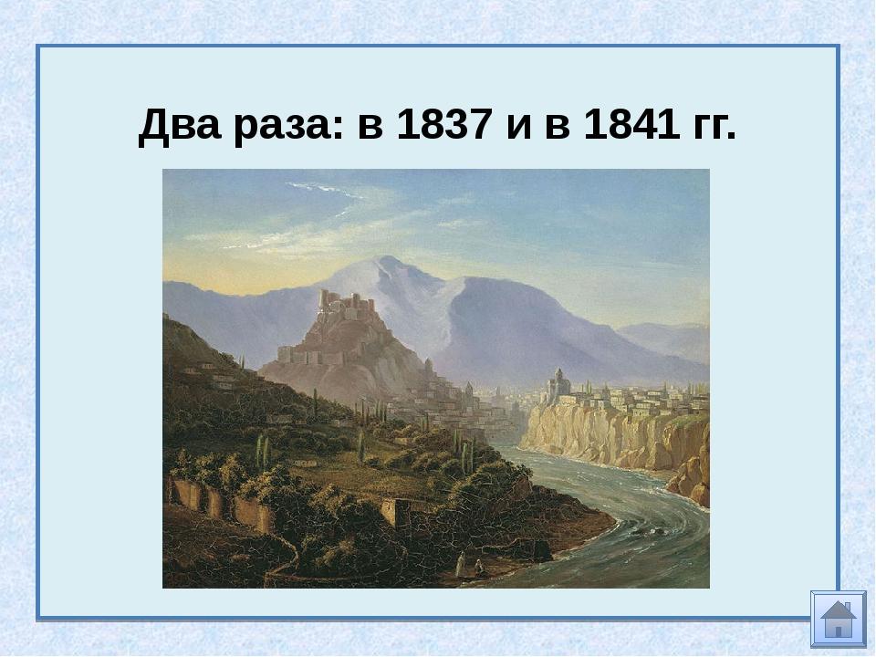 Два раза: в 1837 и в 1841 гг.
