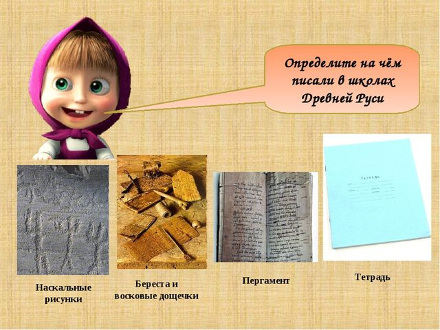 Наскальные рисунки Береста и восковые дощечки Пергамент Определите на чём пис...