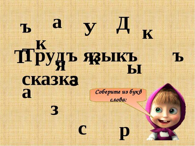 Соберите из букв слова: Т р У Д ъ с к а з к а я з ы к ъ Трудъ языкъ сказка