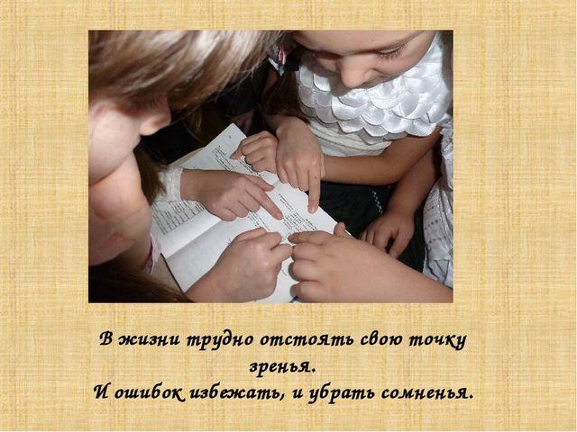 В жизни трудно отстоять свою точку зренья. И ошибок избежать, и убрать сомнен...