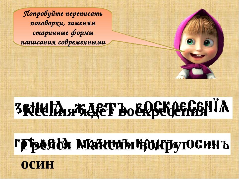 Попробуйте переписать поговорки, заменяя старинные формы написания современны...