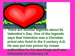 There are several legends about St. Valentine's Day. One of the legends says