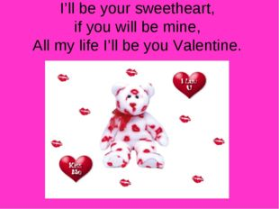 I'll be your sweetheart, if you will be mine, All my life I'll be you Valenti