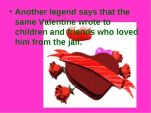 Another legend says that the same Valentine wrote to children and friends who