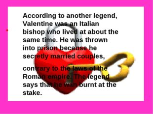 According to another legend, Valentine was an Italian bishop who lived at ab