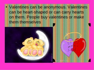 Valentines can be anonymous. Valentines can be heart-shaped or can carry hear