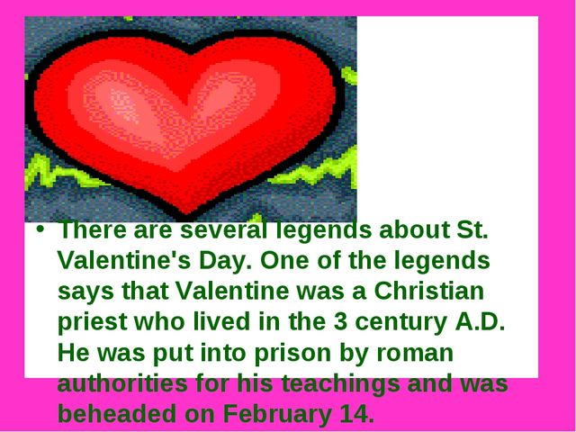 There are several legends about St. Valentine's Day. One of the legends says...