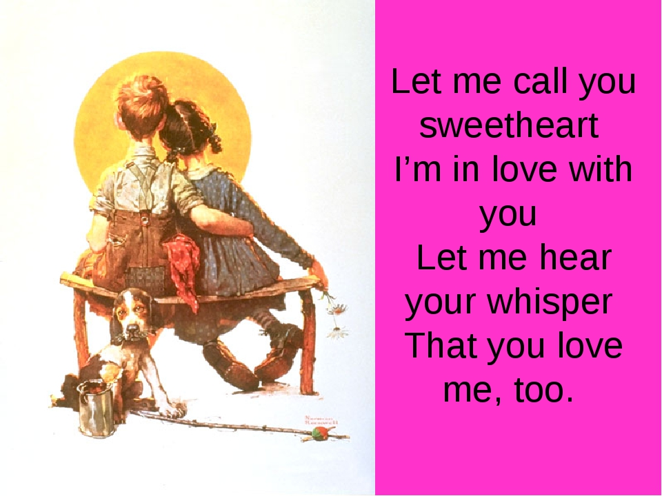 Let me call you sweetheart I'm in love with you Let me hear your whisper That...