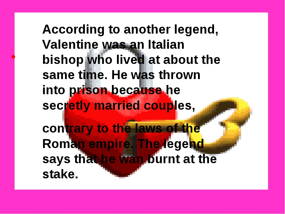 According to another legend, Valentine was an Italian bishop who lived at ab...