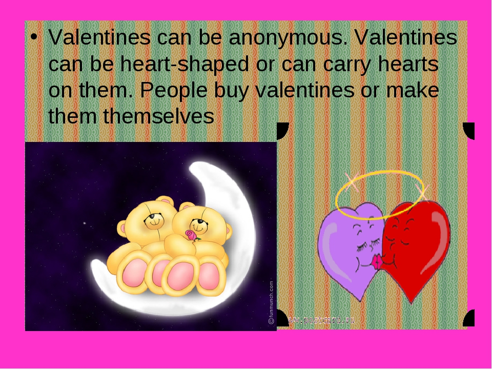 Valentines can be anonymous. Valentines can be heart-shaped or can carry hear...