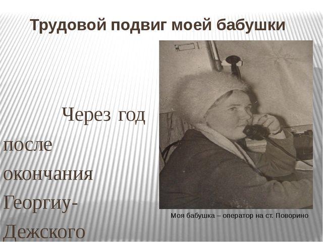 Трудовой подвиг моей бабушки   Через год после окончания Георгиу-Дежского...