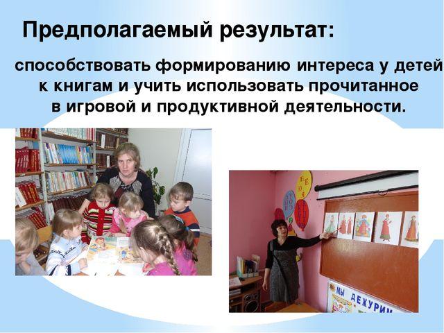 Предполагаемый результат: способствовать формированию интереса у детей к книг...