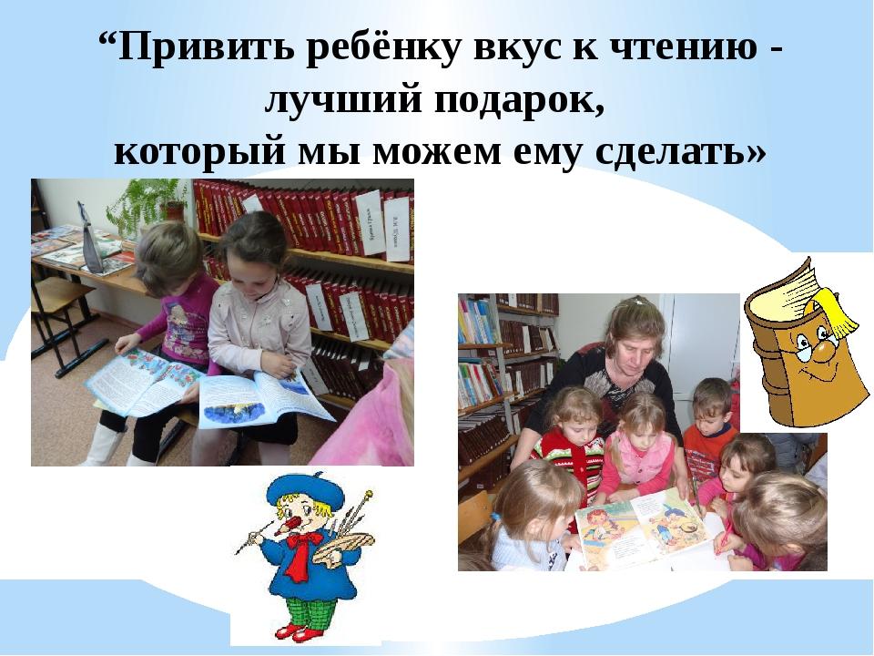 """""""Привить ребёнку вкус к чтению - лучший подарок, который мы можем ему сделать»"""