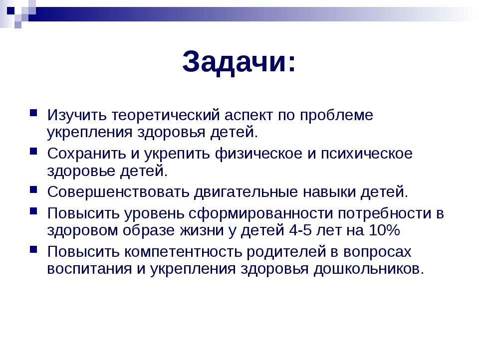 Задачи: Изучить теоретический аспект по проблеме укрепления здоровья детей. С...
