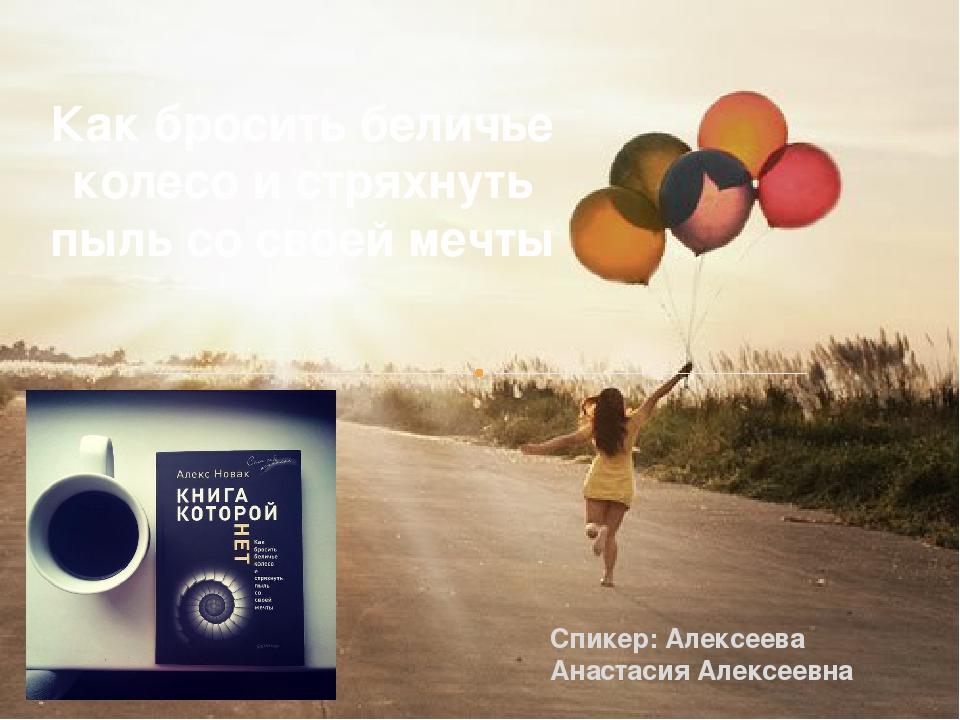 Спикер: Алексеева Анастасия Алексеевна Как бросить беличье колесо и стряхнуть...