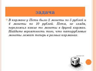 В кармане у Пети было 2 монеты по 5 рублей и 4 монеты по 10 рублей. Петя, не