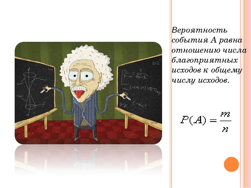Вероятность события А равна отношению числа благоприятных исходов к общему чи...