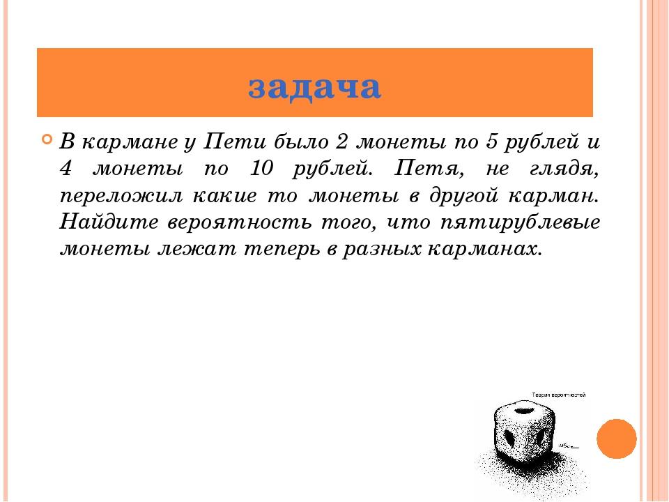 В кармане у Пети было 2 монеты по 5 рублей и 4 монеты по 10 рублей. Петя, не...