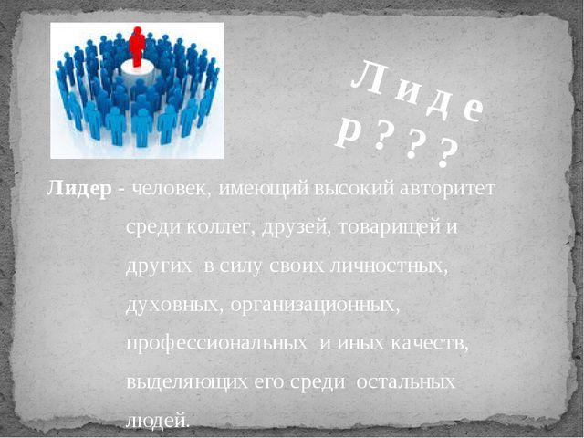 Лидер - человек, имеющий высокий авторитет среди коллег, друзей, товарищей и...