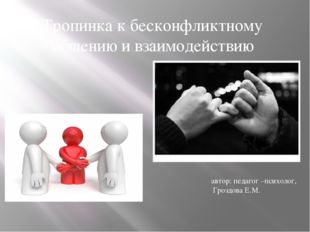 Тропинка к бесконфликтному общению и взаимодействию автор: педагог –психолог,