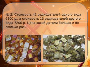 № 2: Стоимость 42 радиодеталей одного вида 6300 р., а стоимость 16 радиодетал