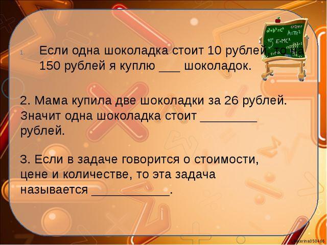 Если одна шоколадка стоит 10 рублей, то на 150 рублей я куплю ___ шоколадок....