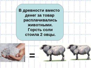 В древности вместо денег за товар расплачивались животными. Горсть соли стоил