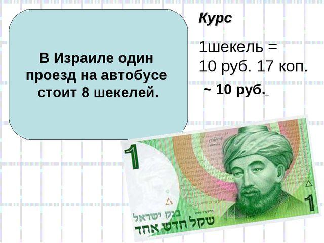 В Израиле один проезд на автобусе стоит 8 шекелей. Курс 1шекель = 10 руб. 17...