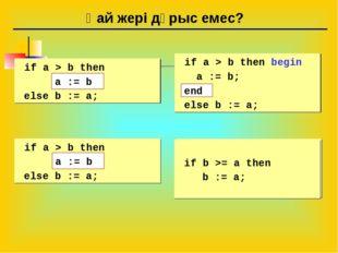 Қай жері дұрыс емес? if a > b then begin a := b; else b := a; if a > b then