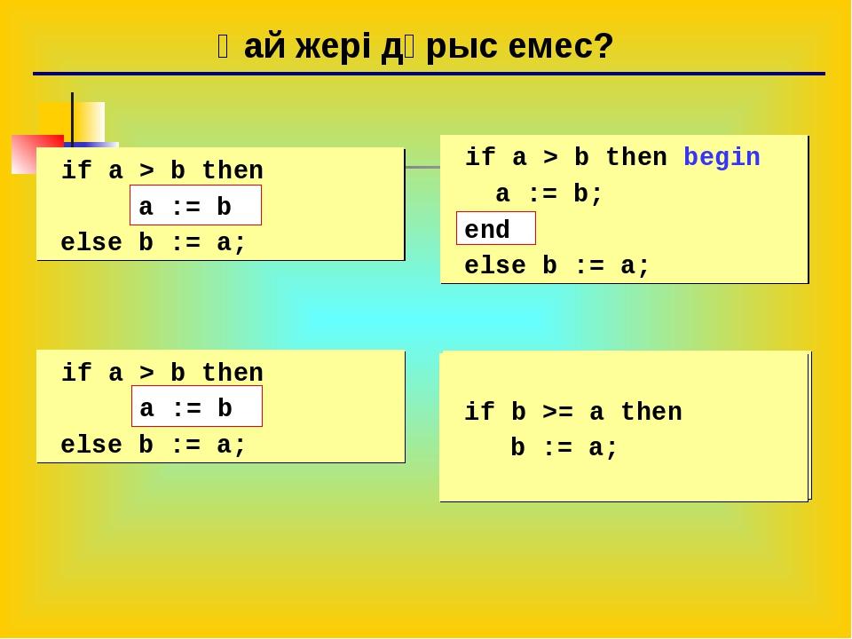 Қай жері дұрыс емес? if a > b then begin a := b; else b := a; if a > b then...