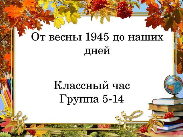От весны 1945 до наших дней Классный час Группа 5-14