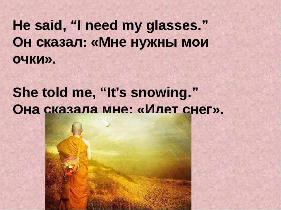 "He said, ""I need my glasses."" Он сказал: «Мне нужны мои очки». She told me, ""..."