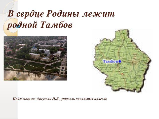 В сердце Родины лежит родной Тамбов Подготовила: Оксузьян Л.Б., учитель начал...