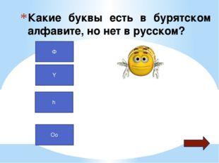 Какие буквы есть в бурятском алфавите, но нет в русском? Ф Y h Oo