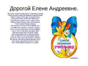 Дорогой Елене Андреевне. Желаем, чтобы жизнь была солнечной, ясной, Чтоб шли