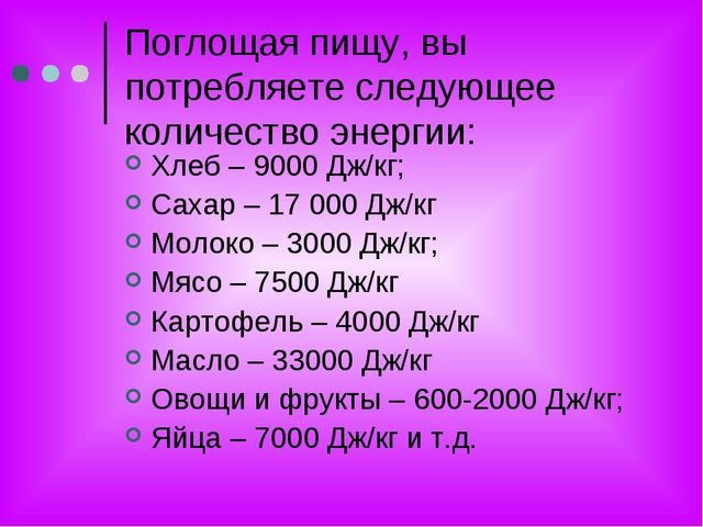 Поглощая пищу, вы потребляете следующее количество энергии: Хлеб – 9000 Дж/кг...
