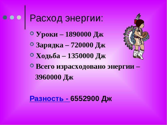 Расход энергии: Уроки – 1890000 Дж Зарядка – 720000 Дж Ходьба – 1350000 Дж Вс...