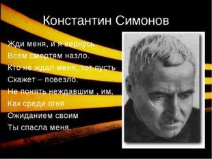 * Константин Симонов Жди меня, и я вернусь Всем смертям назло. Кто не ждал ме