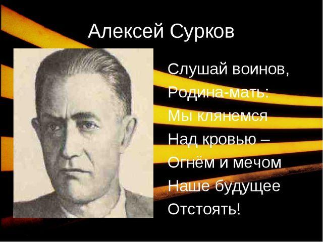 * Алексей Сурков Слушай воинов, Родина-мать: Мы клянемся Над кровью – Огнём и...