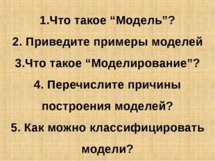 """1.Что такое """"Модель""""? 2. Приведите примеры моделей 3.Что такое """"Моделирование"""