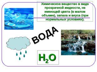 Н2О ВОДА Химическое вещество в виде прозрачной жидкости, не имеющей цвета (в