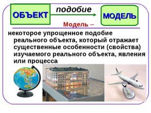 Модель – некоторое упрощенное подобие реального объекта, который отражает су