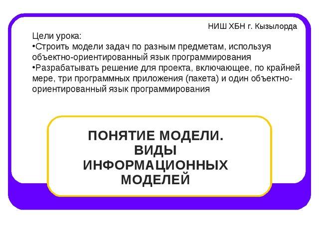 ПОНЯТИЕ МОДЕЛИ. ВИДЫ ИНФОРМАЦИОННЫХ МОДЕЛЕЙ НИШ ХБН г. Кызылорда Цели урока:...