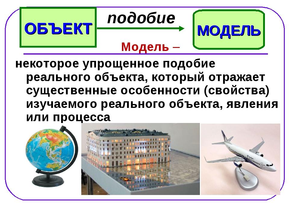 Модель – некоторое упрощенное подобие реального объекта, который отражает су...