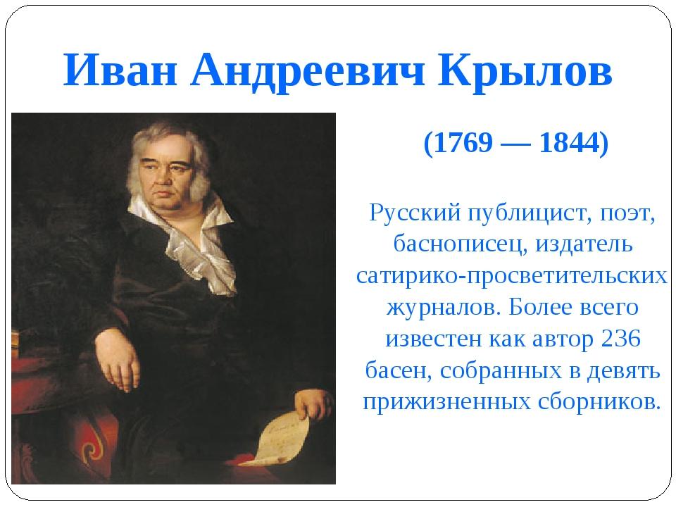 Иван Андреевич Крылов (1769 — 1844) Русский публицист, поэт, баснописец, изда...