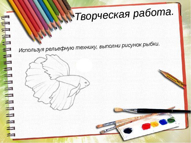 Творческая работа. Используя рельефную технику, выполни рисунок рыбки.