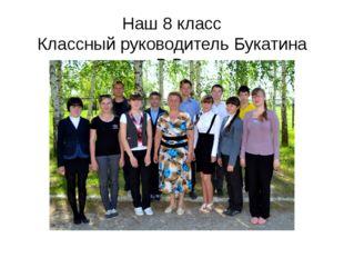 Наш 8 класс Классный руководитель Букатина В.В.
